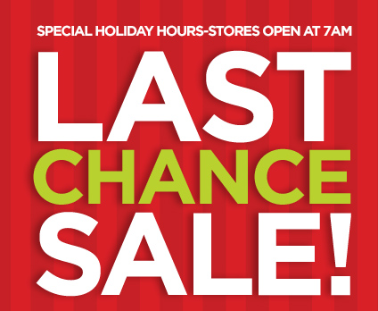 SPECIAL HOLIDAY HOURS-STORES OPEN AT 7AM  LAST CHANCE SALE!