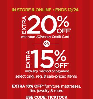 IN STORE & ONLINE ENDS 12/24 EXTRA  20%OFF* with your JCPenney Credit Card OR EXTRA 15% OFF* with any  method of payment select orig., reg. & sale-priced items EXTRA 10%  OFF* furniture, mattresses fine jewelry & more USE CODE: TICKTOCK