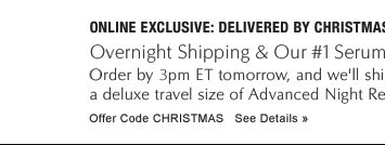 ONLINE EXCLUSIVE: DELIVERED BY CHRISTMAS Overnight Shipping & Our #1 Serum—Yours Free with $50 purchase Order by 3pm ET tomorrow, and we'll ship your order overnight. We'll also include  a deluxe travel size of Advanced Night Repair—it's our gift to you! Offer Code   CHRISTMAS            See Details »