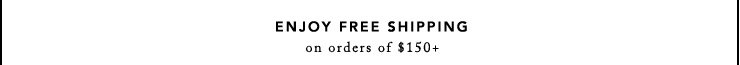 ENJOY FREE SHIPPING on orders of $150+