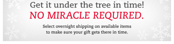 Get it under the tree in time! No miracle required. Select overnight shipping on available items to make sure your gift gets there in time.