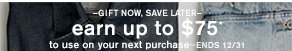 –Gift now, save later– earn up to $75* to use on your next purchase–ends 12/31