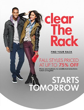 clear The Rack - FALL STYLES PRICED AT UP TO 75% OFF - Prices are marked, no additional reductions taken at register. STARTS TOMORROW