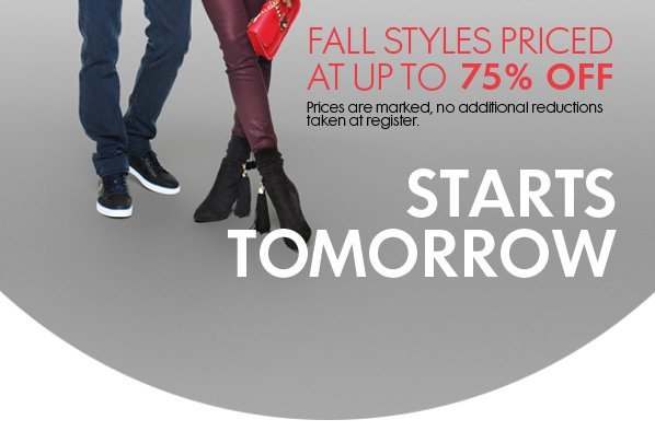 FALL STYLES PRICED AT UP TO 75% OFF - Prices are marked, no additional reductions taken at register. STARTS TOMORROW