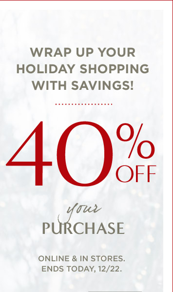 WRAP UP YOUR HOLIDAY SHOPPING WITH SAVINGS!   40% OFF your PURCHASE