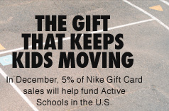 THE GIFT THAT KEEPS KIDS MOVING | In December, 5% of Nike Gift Card sales will help fund Active Schools in the U.S.