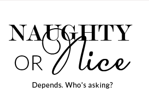 Naughty Or Nice - Depends. Who's asking?
