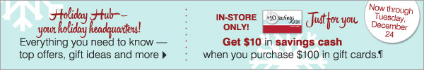 Holiday Hub - your holiday headquarters! IN-STORE ONLY! Get $10 in savings cash when you purchase $100 in gift cards.¶