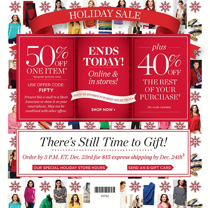 Ends today! Online and in stores. 50% off one item, regular-priced only. Use offer code: FIFTY. Plus, 40% off the rest of your purchase. Present this e-mail to a Store Associate or show it on your smartphone. May not be combined with other offers. Order by 3 P.M. ET, Dec. 23rd for $15 express shipping by Dec. 24th.