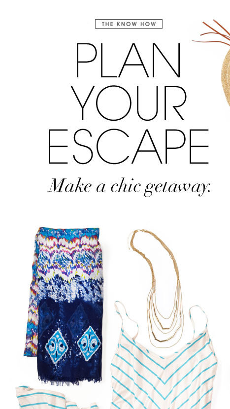 THE KNOW HOW   PLAN YOUR ESCAPE. Make a chic getaway.