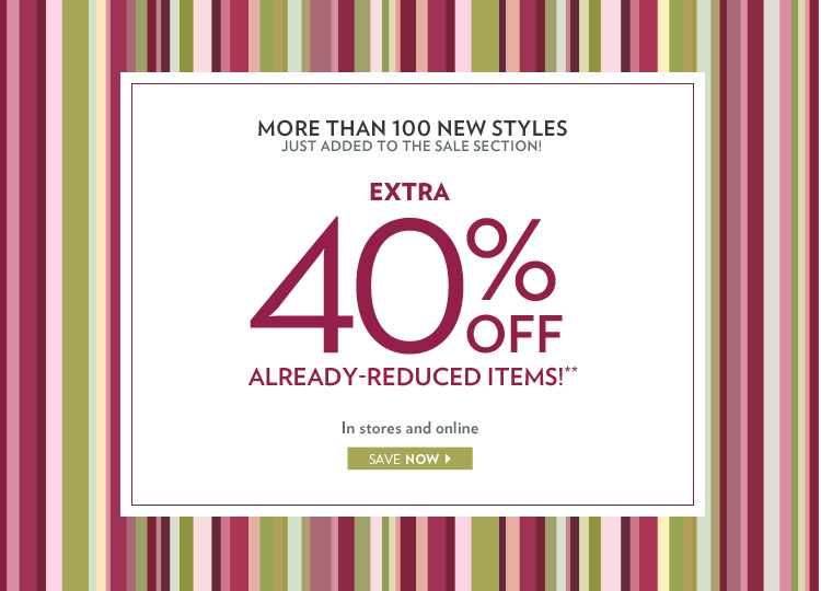 More than 100 new styles just added to the sale section! Extra 40% already-reduced items!** In stores and online