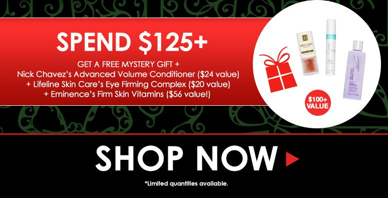 Spend $125+Get a Free Mystery Gift + Nick Chavez's Advanced Volume Conditioner ($24 value) + Lifeline Skin Care's Eye Firming Complex ($20 value)+ Eminence's Firm Skin Vitamins ($56 value!)  Shop Now>>*Limited quantities available.