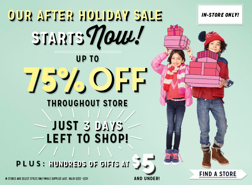 IN-STORE ONLY! | OUR AFTER HOLIDAY SALE STARTS Now! | UP TO 75% OFF THROUGHOUT STORE | JUST 3 DAYS LEFT TO SHOP! | PLUS: HUNDREDS OF GIFTS AT $5 AND UNDER! | IN STORES AND SELECT STYLES ONLY WHILE SUPPLIES LAST.  VALID 12/22-12/31 | FIND A STORE