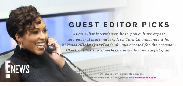 Guest Editor Picks As an A-list interviewer, host, pop culture expert and general style maven, New York Correspondent for E! News Alicia Quarles is always dressed for the occasion. Check out her top ShoeDazzle picks for red carpet glam.