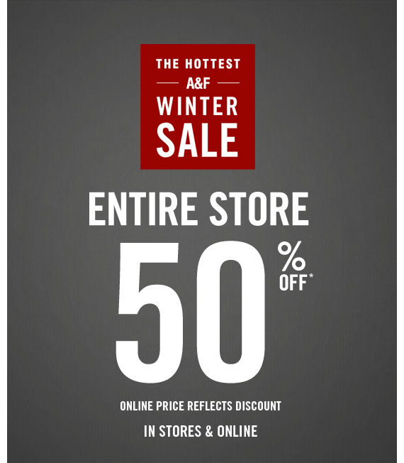 THE HOTTEST  A&F WINTER SALE                  ENTIRE STORE         50% OFF*         ONLINE PRICE REFLECTS DISCOUNT IN STORES & ONLINE