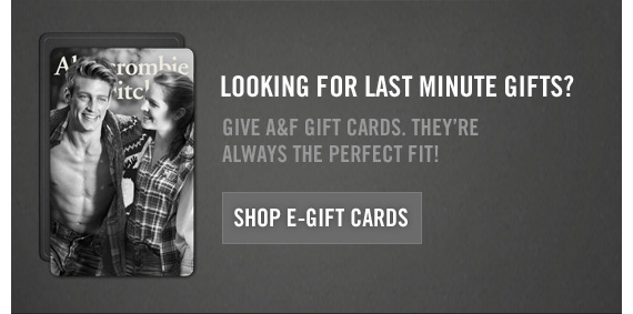 LOOKING FOR LAST MINUTE GIFTS?                  GIVE A&F GIFT CARDS, THEY'RE ALWAYS THE PERFECT FIT!                  SHOP E-GIFT CARDS