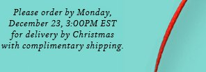 Please order by Monday, December 23, 3:00PM EST for delivery by Christmas with complimentary shipping.