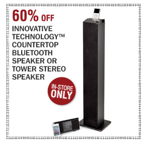 In-Store Only 60% off Innovative Technology™ countertop Bluetooth speaker or tower stereo speaker