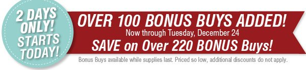 2 DAYS ONLY. Starts Tomorrow! OVER 100 BONUS BUYS ADDED! NOW through Tuesday, December 24 SAVE on Over 220 BONUS Buys! Bonus Buys available while supplies last. Priced so low, additional discounts do not apply.