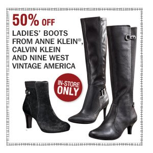 In-Store Only 50% off Ladies' boots from Anne Klein,    Calvin Klein and Nine West Vintage America
