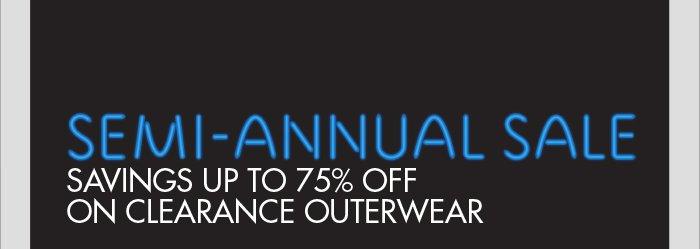 SEMI-ANNUAL SALE - SAVINGS UP TO 75% OFF ON CLEARANCE OUTERWEAR