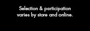 Selection & participation varies by store and online.
