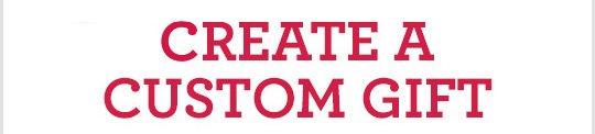 CREATE A CUSTOM GIFT
