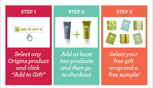 STEP 1 Select any Origins product abd click Add to Gift STEP 2 Add at least 2 products and then go to checkout STEP 3 Select your free gift wrap and a free sample
