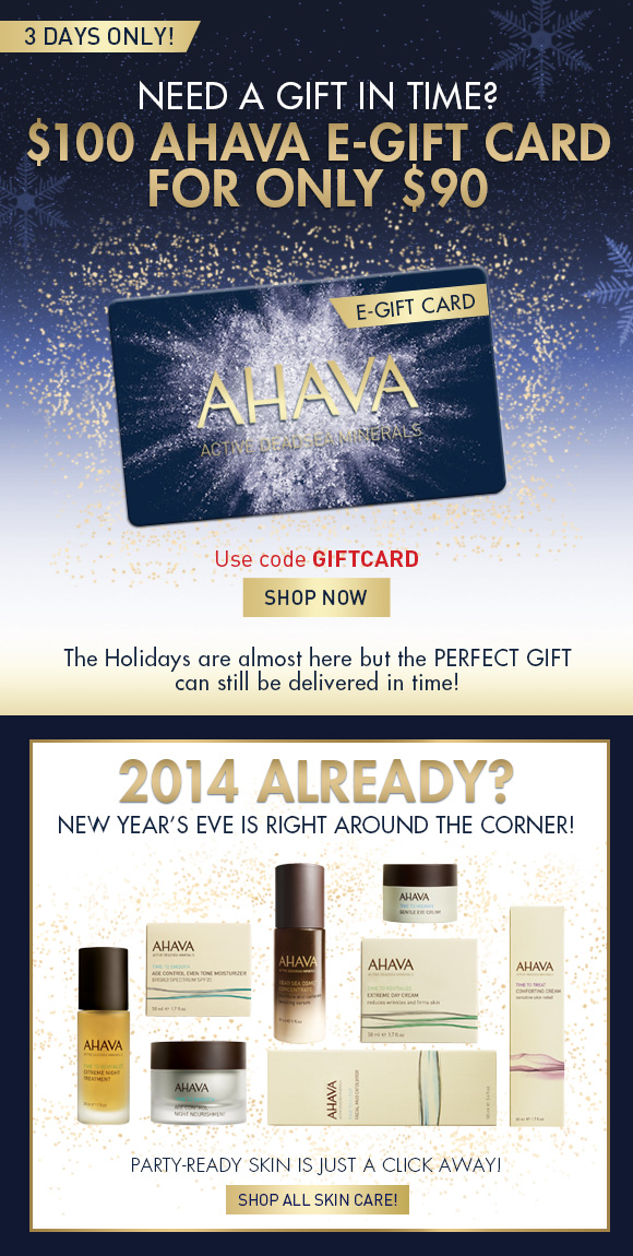 Need a gift in time? $100 AHAVA e-gift card for only $90 Use code GIFTCARD Shop Now 3 days only! The holidays are almost here but the perfect gift can still be delivered in time! 2014 already? New Year's Eve is right around the corner! Party ready skin is just a click away! Shop All Skin Care!