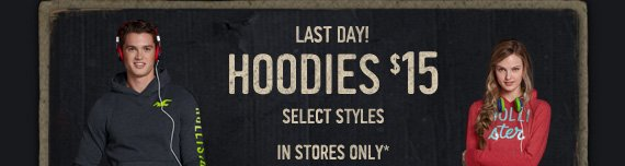 LAST DAY! HOODIES $15 SELECT STYLES IN STORES ONLY*