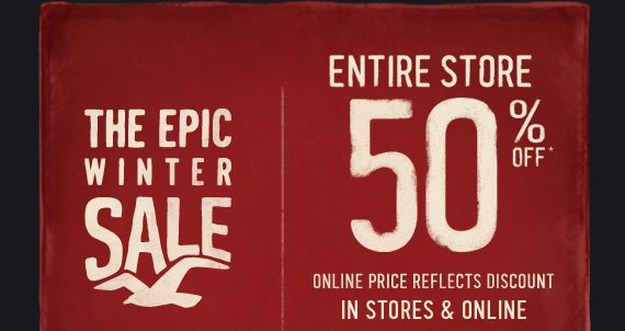 THE EPIC WINTER SALE ENTIRE STORE 50% OFF* ONLINE PRICE REFLECTS DISCOUNT IN STORES & ONLINE