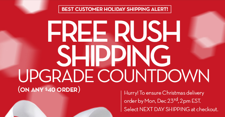 BEST CUSTOMER HOLIDAY SHIPPING ALERT! FREE RUSH SHIPPING UPGRADE COUNTDOWN (ON ANY $40 ORDER). Hurry! To ensure Christmas delivery order by Mon, Dec 23rd, 2pm EST. Select NEXT DAY SHIPPING at  checkout.