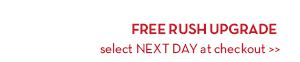 FREE RUSH UPGRADE. Select NEXT DAY at checkout.