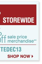Last Minute Gifts Sale  Now through Tuesday, December 24, 2013  Up  to 50% off Storewide Promo code: MINUTEDEC13  Plus, save an extra 25% on  regular and sale price merchandise.** Shop now