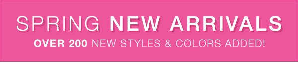 Spring new arrivals! Over 200 new styles and colors added!
