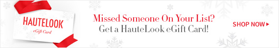Missed Someone On Your List?   Get a HauteLook eGift Card!   Shop Now