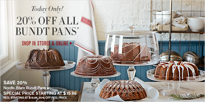 Today Only! 20% OFF ALL BUNDT PANS* - SHOP IN STORES & ONLINE -- SAVE 20% - Nordic Ware Bundt Pans -- SPECIAL PRICE STARTING AT $15.96 - REG. STARTING AT $19.95, 20% OFF REG. PRICE