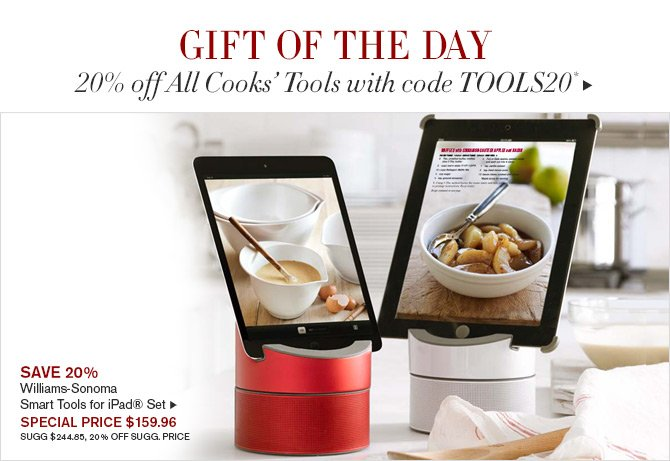 GIFT OF THE DAY - 20% off All Cooks' Tools with code TOOLS20* -- SAVE 20% - Williams-Sonoma Smart Tools for iPad® Set -- SPECIAL PRICE $159.96 - SUGG $244.85, 20% OFF SUGG. PRICE*