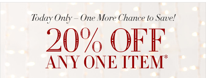 Today Only - One More Chance to Save! 20% OFF ANY ONE ITEM*