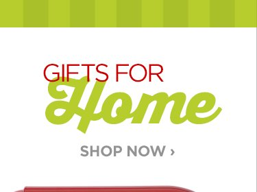 GIFTS FOR HOME     			     			SHOP NOW ›
