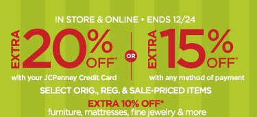 IN STORE & ONLINE - ENDS 12/24                                  EXTRA 20% OFF* with your JCPenney credit card | EXTRA 15%  OFF* with any method of payment SELECT ORIG., REG, & SALE-PRICED ITEMS                                  EXTRA 10% OFF* furniture, mattresses, fine jewelry & more