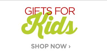 GIFTS FOR KIDS                                  SHOP NOW ›