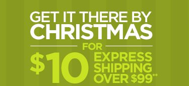 GET IT THERE BY CHRISTMAS FOR $10 EXPRESS  SHIPPING OVER $99**     			     			SELECT 2-DAY SHIPPING BY 2PM CST on 12/23 -- **SEE DETAILS BELOW