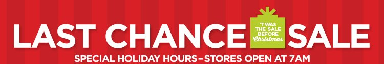 LAST CHANCE SALE      			     			SPECIAL HOLIDAY HOURS - STORES OPEN AT 7AM