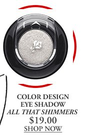 COLOR DESIGN EYE SHADOW ALL THAT SHIMMERS $19.00 | SHOP NOW
