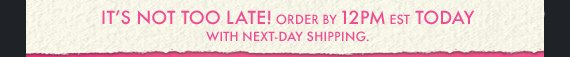 IT'S NOT TOO LATE! Order by 12PM EST Today with next-day shipping
