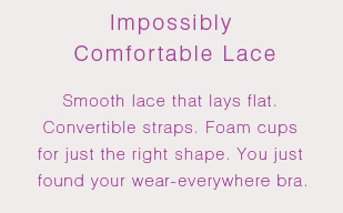 Impossibly Comfortable Lace: Smooth lace that lays flat. Convertible straps. Foam cups for just the right shape. You just found your wear-everywhere bra.