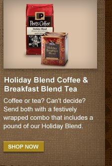 Holiday Blend Coffee & Breakfast Blend  Tea -- Coffee or tea? Can't decide? Send both with a festively wrapped  combo that includes a pound of our Holiday Blend.