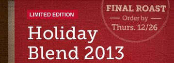LIMITED EDITION -- Holiday Blend 2013 --  FINAL ROAST -- Order by Thurs. 12/26