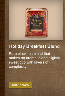 Holiday Breakfast Blend -- Pure black tea  blend that makes an aromatic and slightly sweet cup with layers of  complexity. -- SHOP NOW